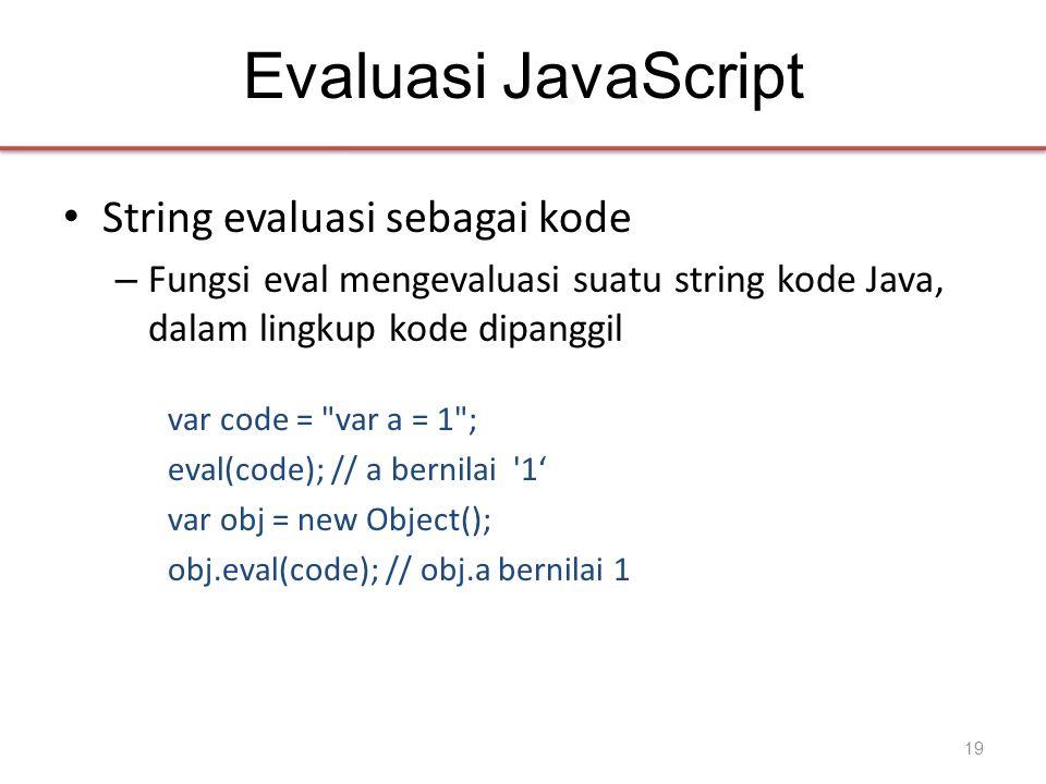 Evaluasi JavaScript • String evaluasi sebagai kode – Fungsi eval mengevaluasi suatu string kode Java, dalam lingkup kode dipanggil var code =