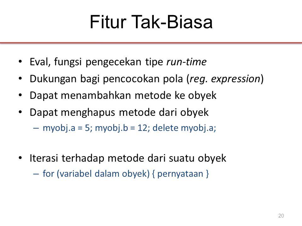 Fitur Tak-Biasa • Eval, fungsi pengecekan tipe run-time • Dukungan bagi pencocokan pola (reg. expression) • Dapat menambahkan metode ke obyek • Dapat
