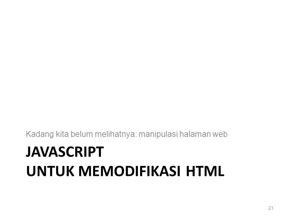 JAVASCRIPT UNTUK MEMODIFIKASI HTML Kadang kita belum melihatnya: manipulasi halaman web 21