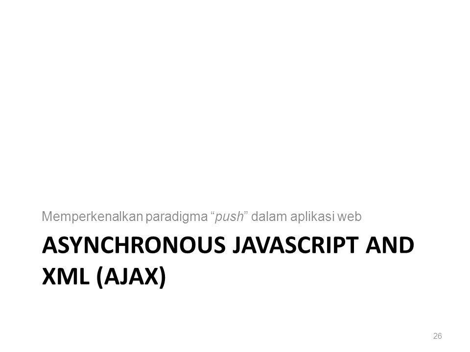 ASYNCHRONOUS JAVASCRIPT AND XML (AJAX) Memperkenalkan paradigma push dalam aplikasi web 26