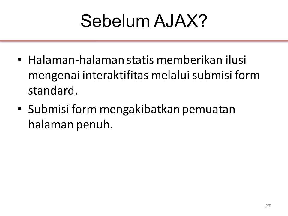 Sebelum AJAX? • Halaman-halaman statis memberikan ilusi mengenai interaktifitas melalui submisi form standard. • Submisi form mengakibatkan pemuatan h