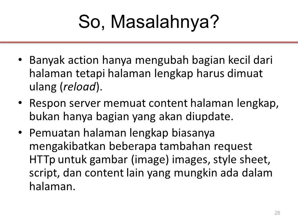 So, Masalahnya? • Banyak action hanya mengubah bagian kecil dari halaman tetapi halaman lengkap harus dimuat ulang (reload). • Respon server memuat co