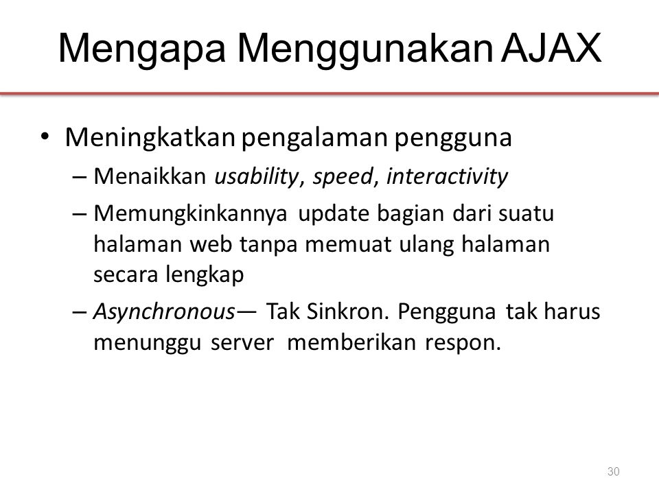 Mengapa Menggunakan AJAX • Meningkatkan pengalaman pengguna – Menaikkan usability, speed, interactivity – Memungkinkannya update bagian dari suatu halaman web tanpa memuat ulang halaman secara lengkap – Asynchronous— Tak Sinkron.