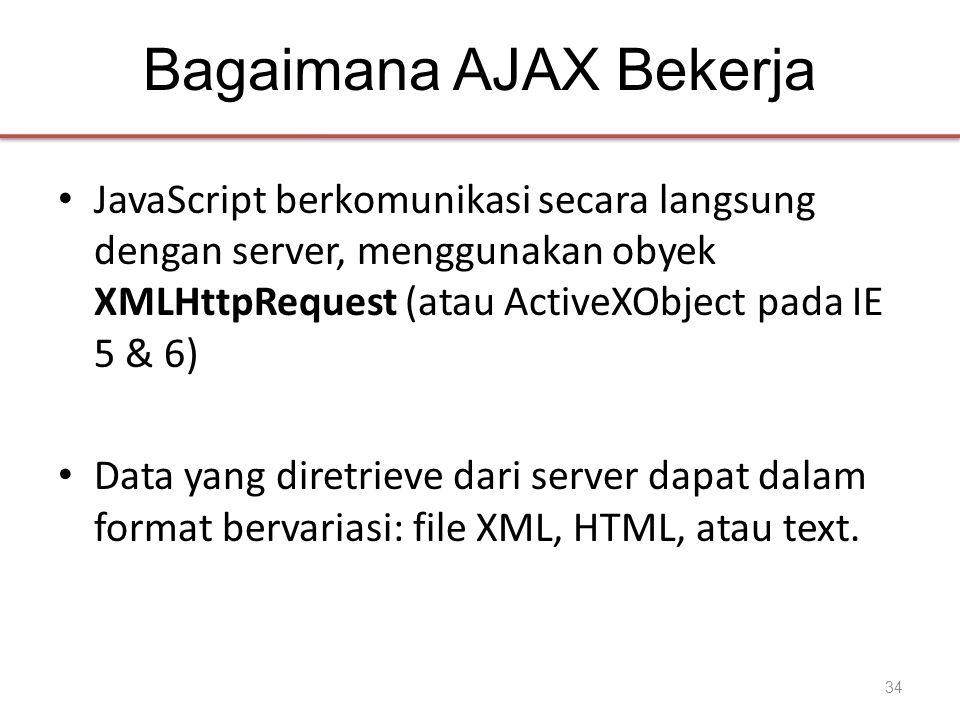 Bagaimana AJAX Bekerja • JavaScript berkomunikasi secara langsung dengan server, menggunakan obyek XMLHttpRequest (atau ActiveXObject pada IE 5 & 6) •