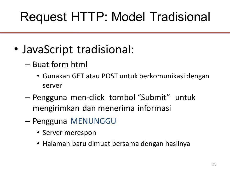 Request HTTP: Model Tradisional • JavaScript tradisional: – Buat form html • Gunakan GET atau POST untuk berkomunikasi dengan server – Pengguna men-click tombol Submit untuk mengirimkan dan menerima informasi – Pengguna MENUNGGU • Server merespon • Halaman baru dimuat bersama dengan hasilnya 35