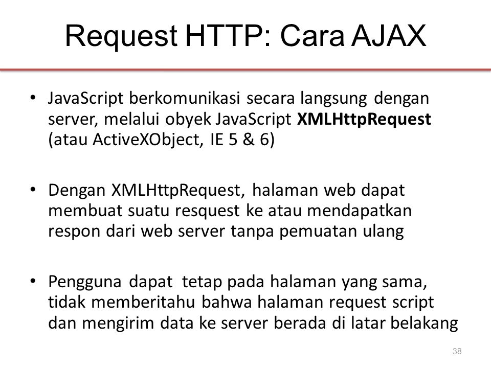 Request HTTP: Cara AJAX • JavaScript berkomunikasi secara langsung dengan server, melalui obyek JavaScript XMLHttpRequest (atau ActiveXObject, IE 5 & 6) • Dengan XMLHttpRequest, halaman web dapat membuat suatu resquest ke atau mendapatkan respon dari web server tanpa pemuatan ulang • Pengguna dapat tetap pada halaman yang sama, tidak memberitahu bahwa halaman request script dan mengirim data ke server berada di latar belakang 38