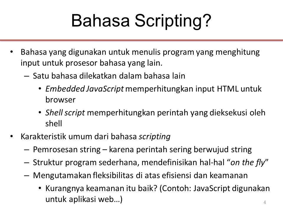 Bahasa Scripting? • Bahasa yang digunakan untuk menulis program yang menghitung input untuk prosesor bahasa yang lain. – Satu bahasa dilekatkan dalam