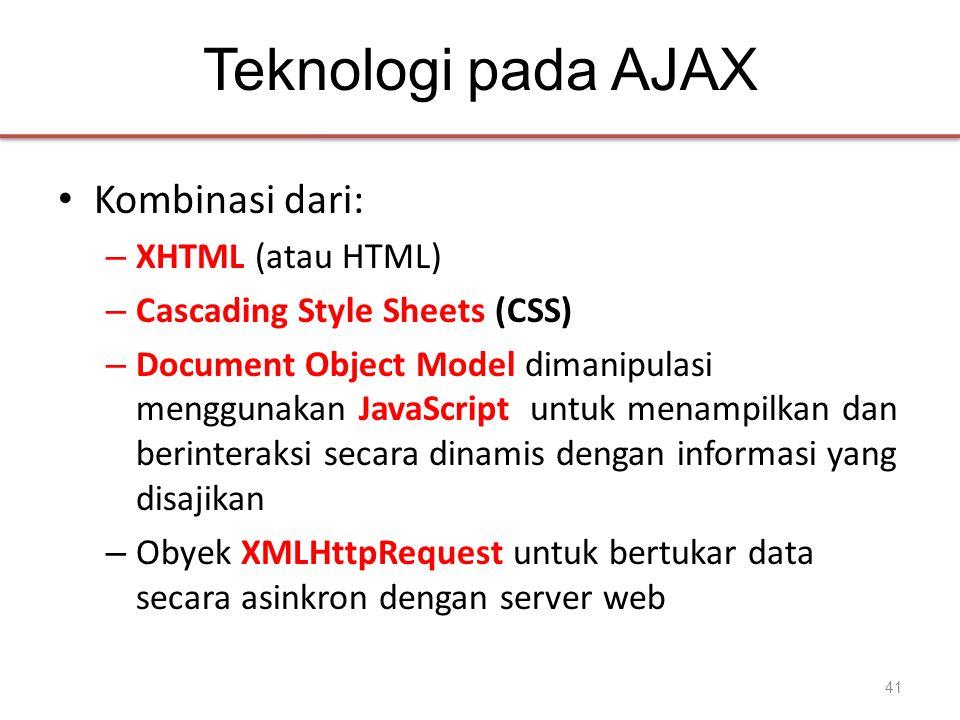 Teknologi pada AJAX • Kombinasi dari: – XHTML (atau HTML) – Cascading Style Sheets (CSS) – Document Object Model dimanipulasi menggunakan JavaScript untuk menampilkan dan berinteraksi secara dinamis dengan informasi yang disajikan – Obyek XMLHttpRequest untuk bertukar data secara asinkron dengan server web 41
