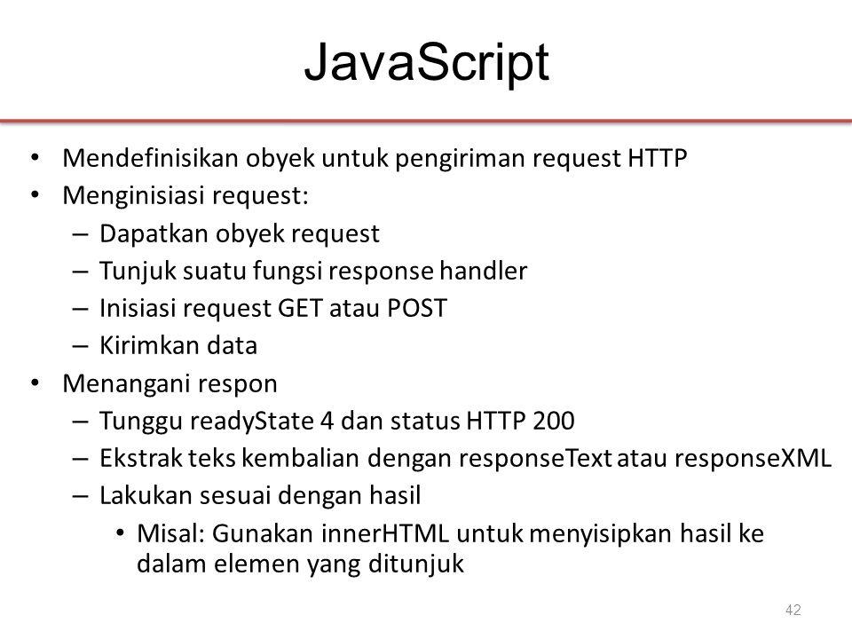 JavaScript • Mendefinisikan obyek untuk pengiriman request HTTP • Menginisiasi request: – Dapatkan obyek request – Tunjuk suatu fungsi response handler – Inisiasi request GET atau POST – Kirimkan data • Menangani respon – Tunggu readyState 4 dan status HTTP 200 – Ekstrak teks kembalian dengan responseText atau responseXML – Lakukan sesuai dengan hasil • Misal: Gunakan innerHTML untuk menyisipkan hasil ke dalam elemen yang ditunjuk 42
