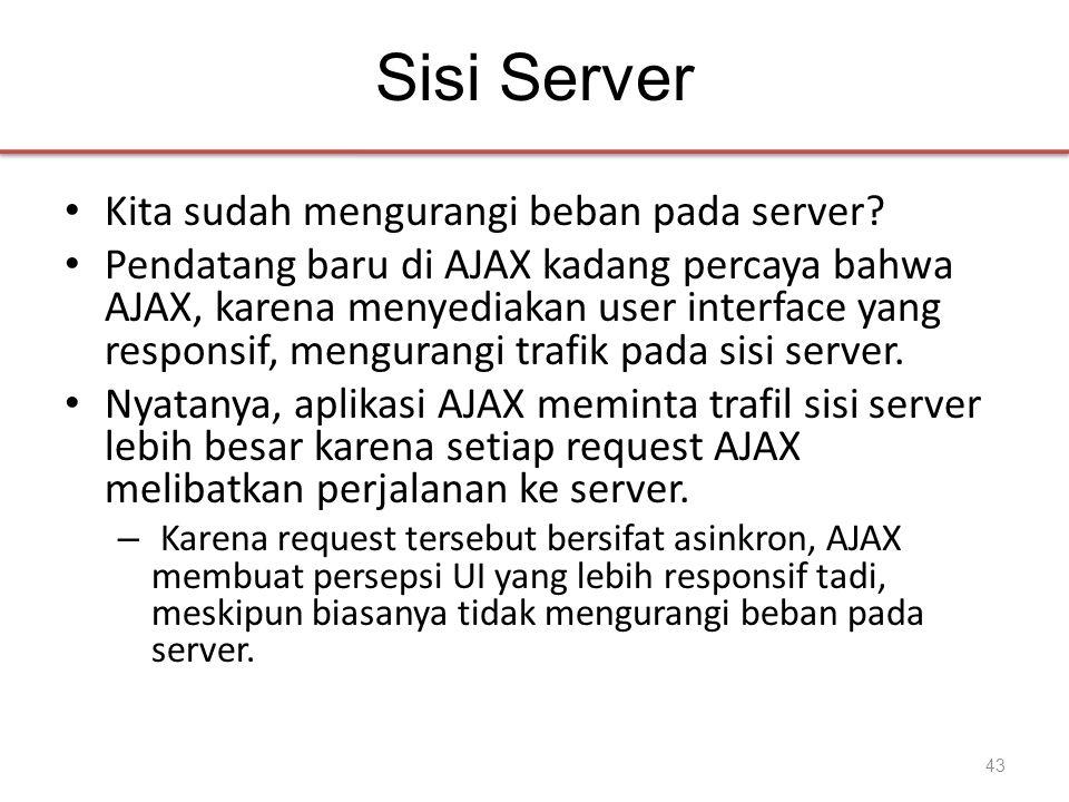 Sisi Server • Kita sudah mengurangi beban pada server? • Pendatang baru di AJAX kadang percaya bahwa AJAX, karena menyediakan user interface yang resp