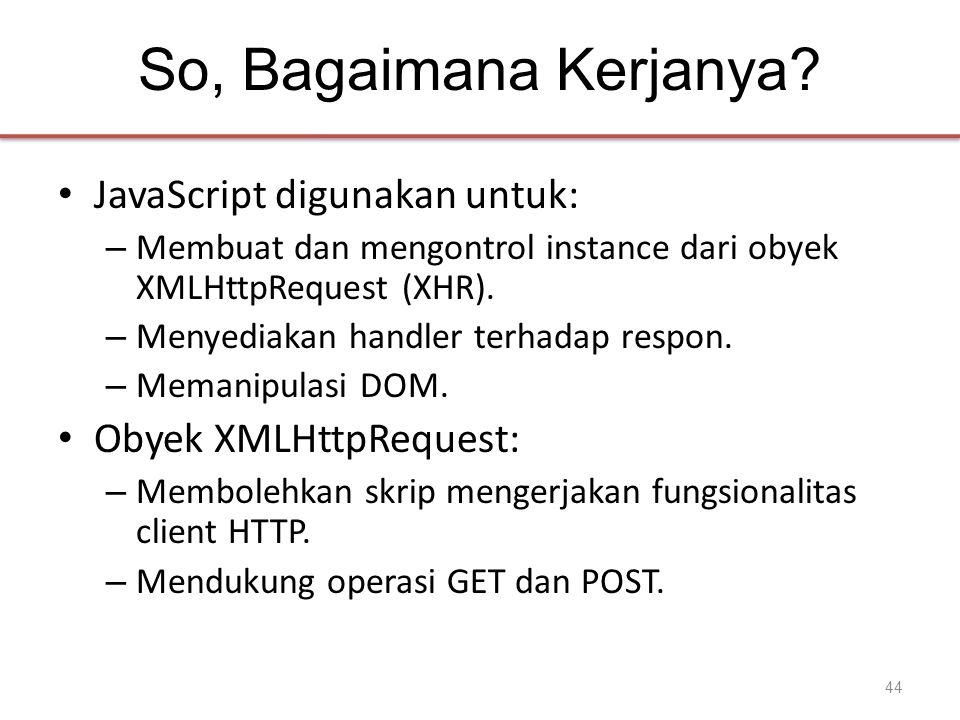 So, Bagaimana Kerjanya? • JavaScript digunakan untuk: – Membuat dan mengontrol instance dari obyek XMLHttpRequest (XHR). – Menyediakan handler terhada