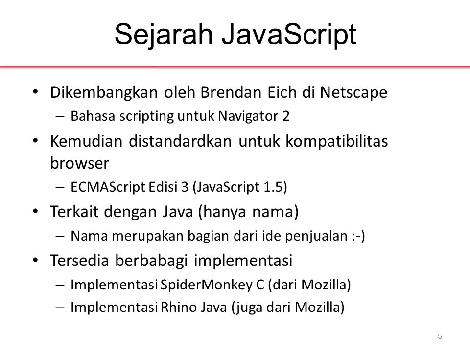 Sejarah JavaScript • Dikembangkan oleh Brendan Eich di Netscape – Bahasa scripting untuk Navigator 2 • Kemudian distandardkan untuk kompatibilitas bro