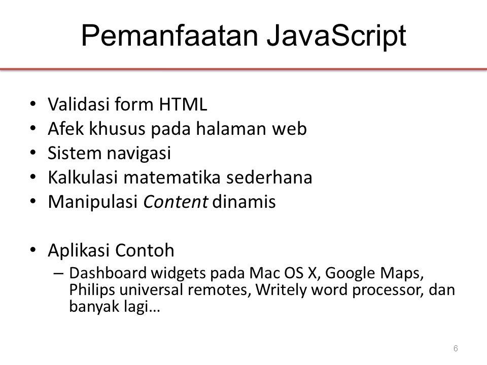 JavaScript dalam Halaman Web • Dilekatkan dalam halaman HTML sebagai elemen element – JavaScript ditulis langsung di dalam elemen • alert( Hello World! ) – File dilinkkan sebagai atribut src dari elemen • • Atribut Event handler • • Pseudo-URL yang dirujuk oleh link • Click me 17
