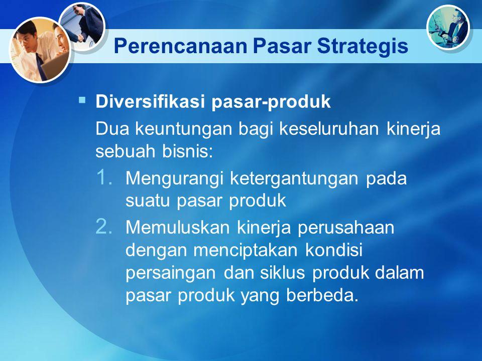 Perencanaan Pasar Strategis  Diversifikasi pasar-produk Dua keuntungan bagi keseluruhan kinerja sebuah bisnis: 1. Mengurangi ketergantungan pada suat