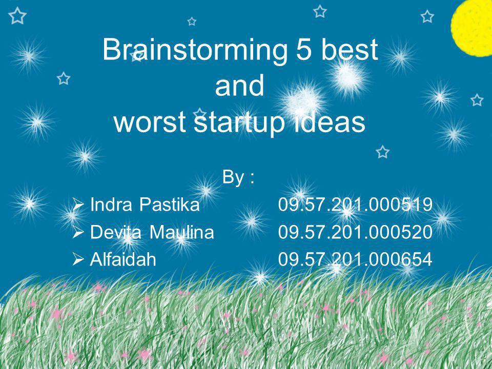 Brainstorming 5 best and worst startup ideas By :  Indra Pastika09.57.201.000519  Devita Maulina09.57.201.000520  Alfaidah09.57.201.000654