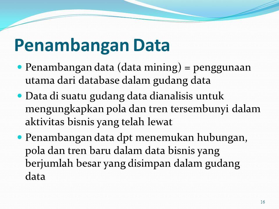 Penambangan Data  Penambangan data (data mining) = penggunaan utama dari database dalam gudang data  Data di suatu gudang data dianalisis untuk mengungkapkan pola dan tren tersembunyi dalam aktivitas bisnis yang telah lewat  Penambangan data dpt menemukan hubungan, pola dan tren baru dalam data bisnis yang berjumlah besar yang disimpan dalam gudang data 16