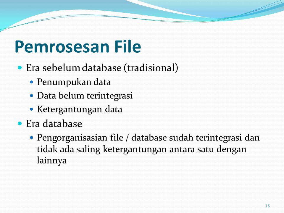 Pemrosesan File  Era sebelum database (tradisional)  Penumpukan data  Data belum terintegrasi  Ketergantungan data  Era database  Pengorganisasian file / database sudah terintegrasi dan tidak ada saling ketergantungan antara satu dengan lainnya 18