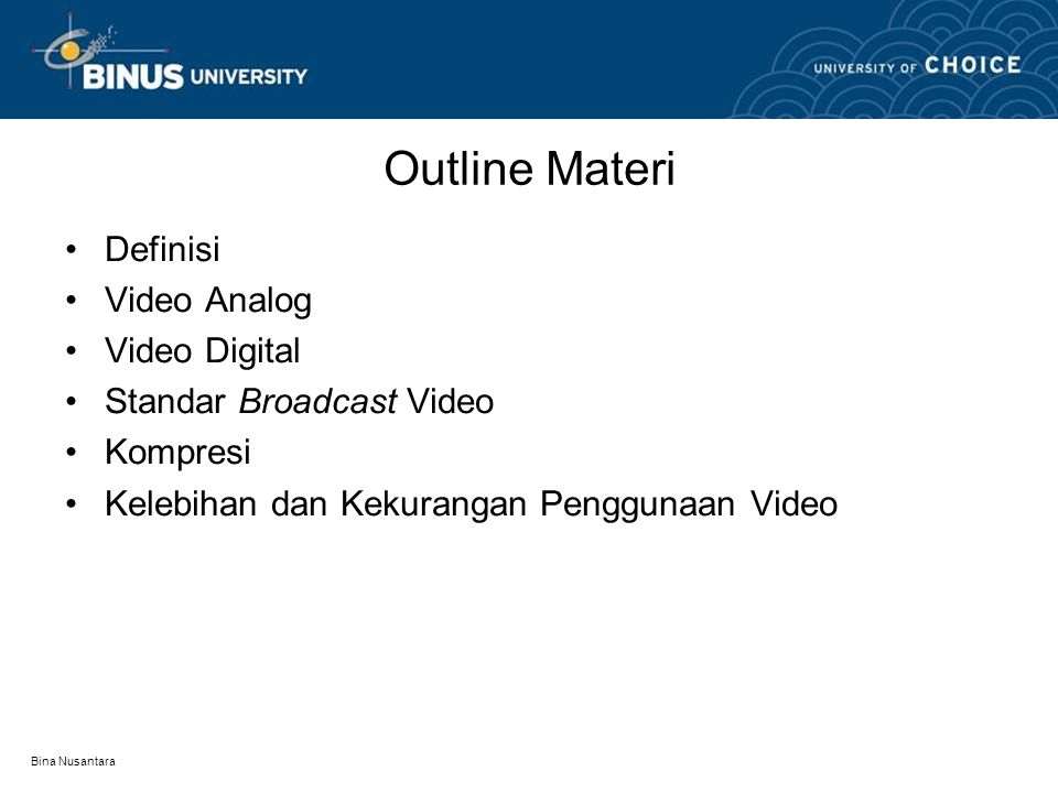 Bina Nusantara Outline Materi •Definisi •Video Analog •Video Digital •Standar Broadcast Video •Kompresi •Kelebihan dan Kekurangan Penggunaan Video