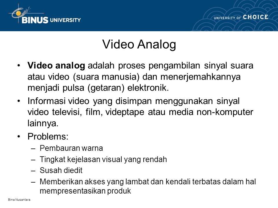 Bina Nusantara Video Digital •Video digital memecah sinyal menjadi format biner dimana data audio atau video ditampilkan sebagai sederet bilangan 1 dan 0 •Karena data tersimpan dalam optical disc atau media sejenis, video digital dapat memberikan kontrol yang lebih luas pada konsumen.