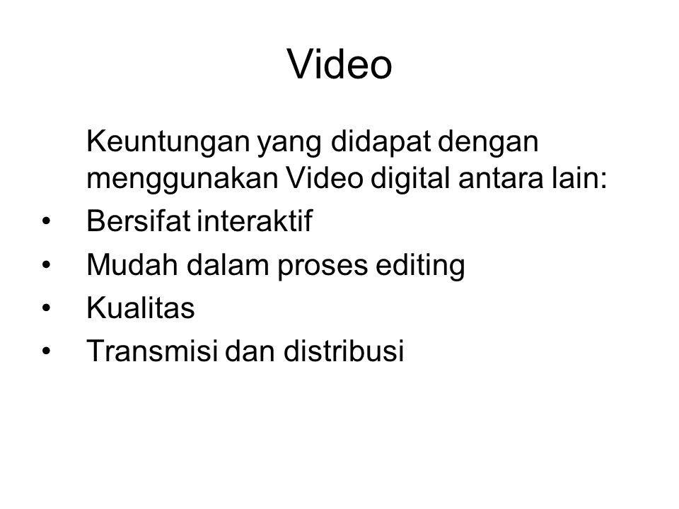 Video Keuntungan yang didapat dengan menggunakan Video digital antara lain: •Bersifat interaktif •Mudah dalam proses editing •Kualitas •Transmisi dan