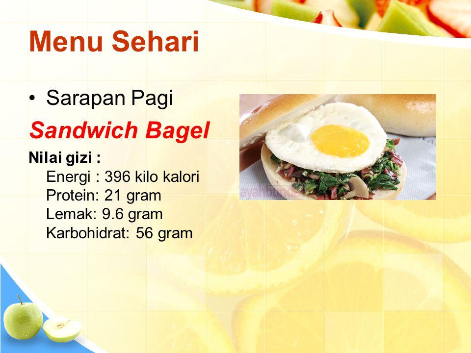 Menu Sehari •Sarapan Pagi Sandwich Bagel Nilai gizi : Energi : 396 kilo kalori Protein: 21 gram Lemak: 9.6 gram Karbohidrat: 56 gram