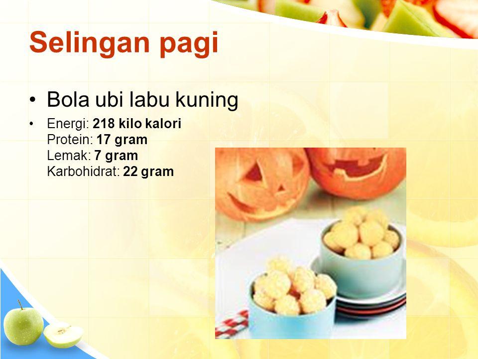 Selingan pagi •Bola ubi labu kuning •Energi: 218 kilo kalori Protein: 17 gram Lemak: 7 gram Karbohidrat: 22 gram