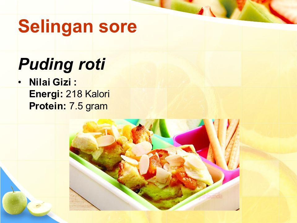 Selingan sore Puding roti •Nilai Gizi : Energi: 218 Kalori Protein: 7.5 gram