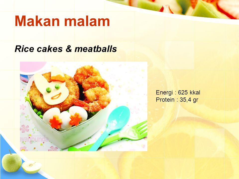 Makan malam Rice cakes & meatballs Energi : 625 kkal Protein : 35,4 gr