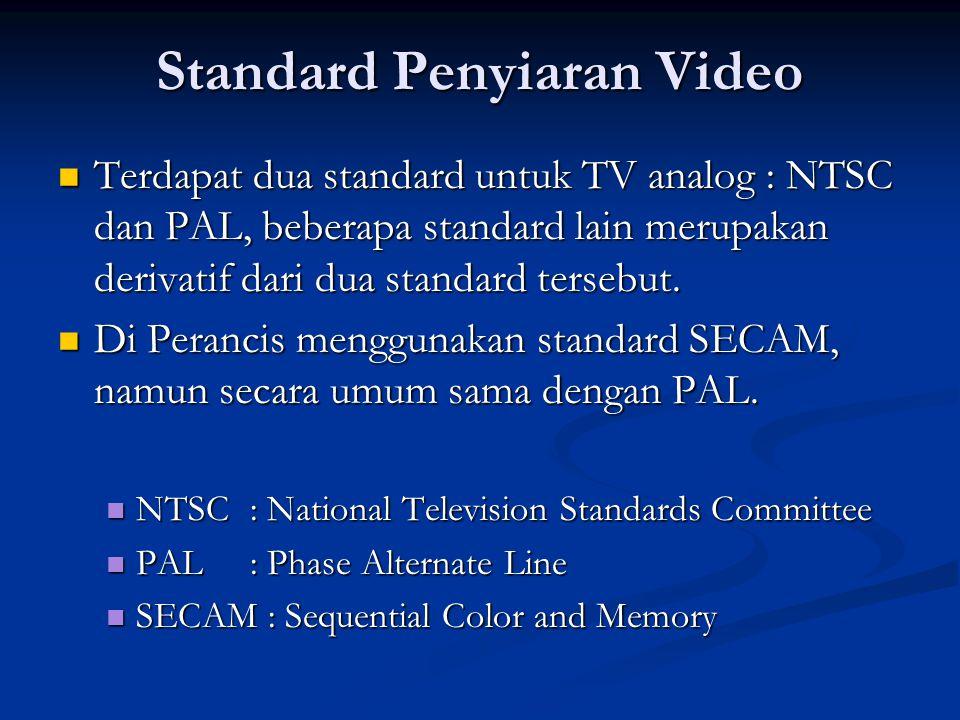 Standard Penyiaran Video  Terdapat dua standard untuk TV analog : NTSC dan PAL, beberapa standard lain merupakan derivatif dari dua standard tersebut.