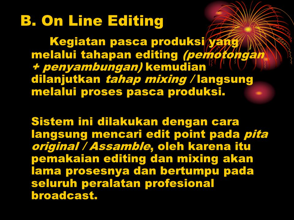 B. On Line Editing Kegiatan pasca produksi yang melalui tahapan editing (pemotongan + penyambungan) kemudian dilanjutkan tahap mixing / langsung melal