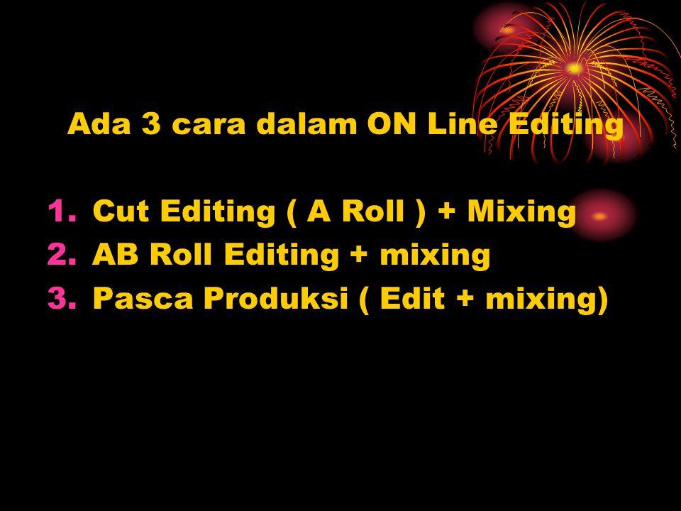 Ada 3 cara dalam ON Line Editing 1.Cut Editing ( A Roll ) + Mixing 2.AB Roll Editing + mixing 3.Pasca Produksi ( Edit + mixing)