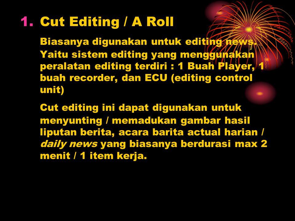 1.Cut Editing / A Roll Biasanya digunakan untuk editing news. Yaitu sistem editing yang menggunakan peralatan editing terdiri : 1 Buah Player, 1 buah