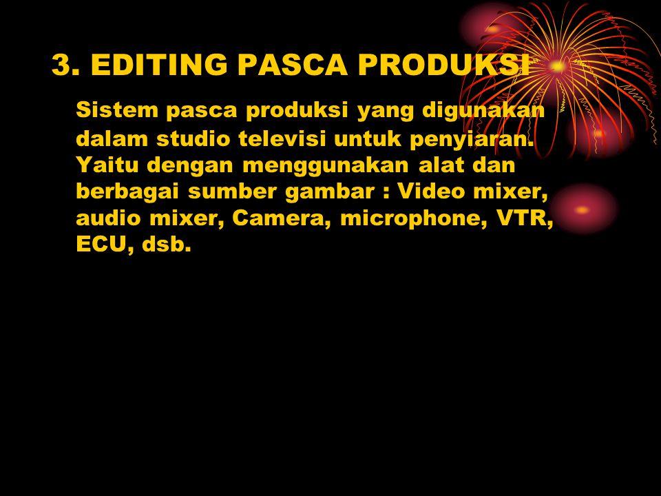 3. EDITING PASCA PRODUKSI Sistem pasca produksi yang digunakan dalam studio televisi untuk penyiaran. Yaitu dengan menggunakan alat dan berbagai sumbe