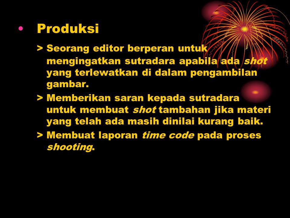 •Produksi > Seorang editor berperan untuk mengingatkan sutradara apabila ada shot yang terlewatkan di dalam pengambilan gambar. > Memberikan saran kep