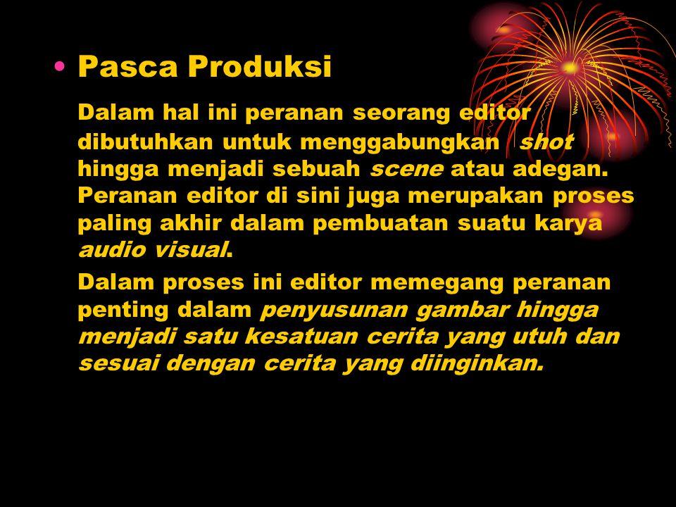 •Pasca Produksi Dalam hal ini peranan seorang editor dibutuhkan untuk menggabungkan shot hingga menjadi sebuah scene atau adegan. Peranan editor di si