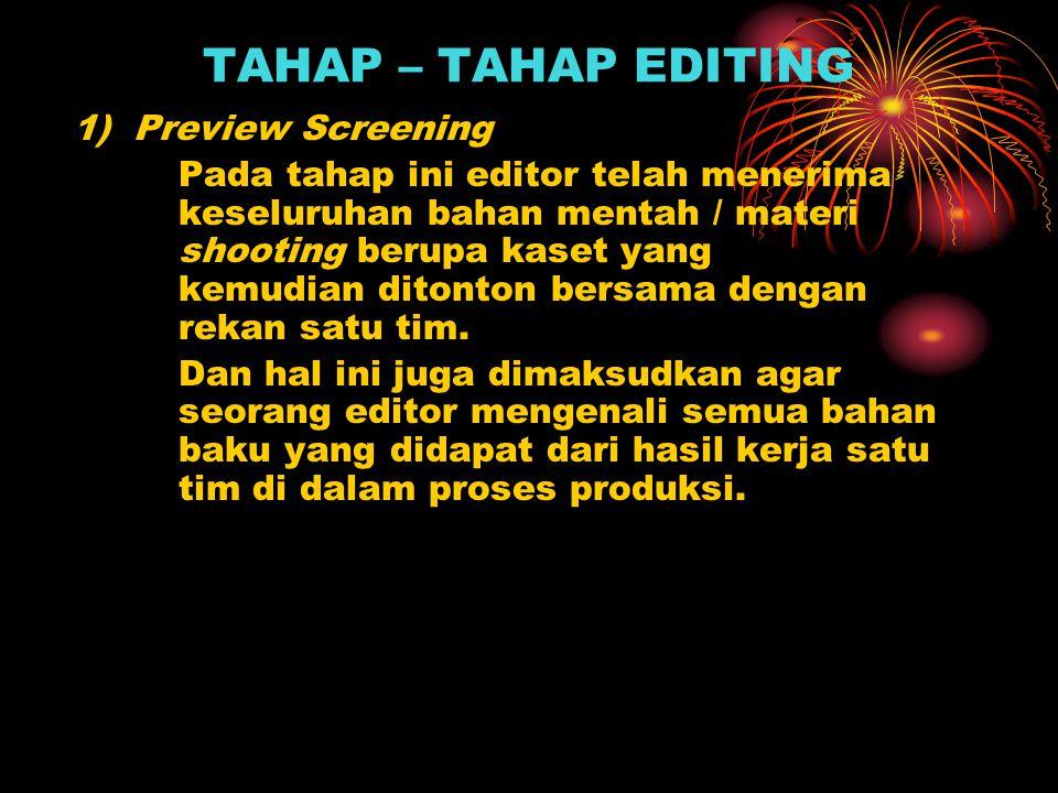 TAHAP – TAHAP EDITING 1) Preview Screening Pada tahap ini editor telah menerima keseluruhan bahan mentah / materi shooting berupa kaset yang kemudian