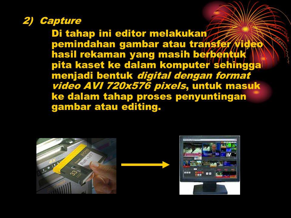 2) Capture Di tahap ini editor melakukan pemindahan gambar atau transfer video hasil rekaman yang masih berbentuk pita kaset ke dalam komputer sehingg