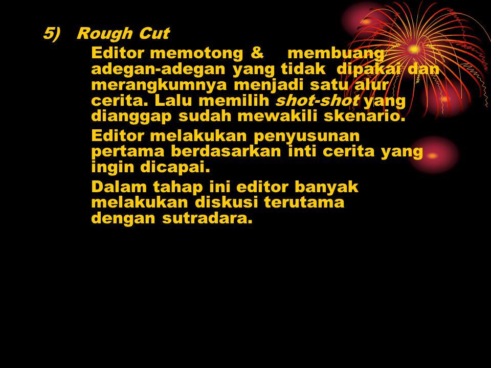 5) Rough Cut Editor memotong & membuang adegan-adegan yang tidak dipakai dan merangkumnya menjadi satu alur cerita. Lalu memilih shot-shot yang diangg