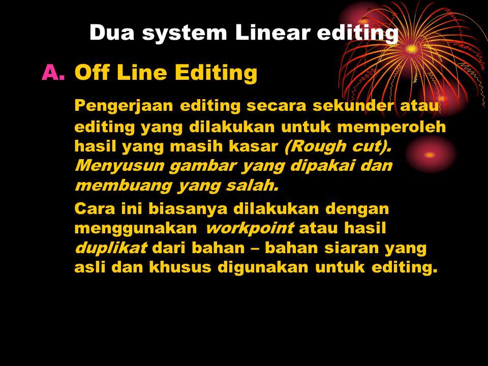 Dua system Linear editing A.Off Line Editing Pengerjaan editing secara sekunder atau editing yang dilakukan untuk memperoleh hasil yang masih kasar (R