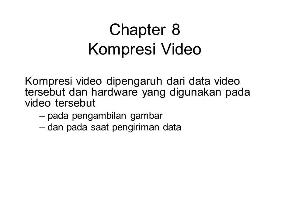 Chapter 8 Kompresi Video Kompresi video dipengaruh dari data video tersebut dan hardware yang digunakan pada video tersebut – pada pengambilan gambar – dan pada saat pengiriman data