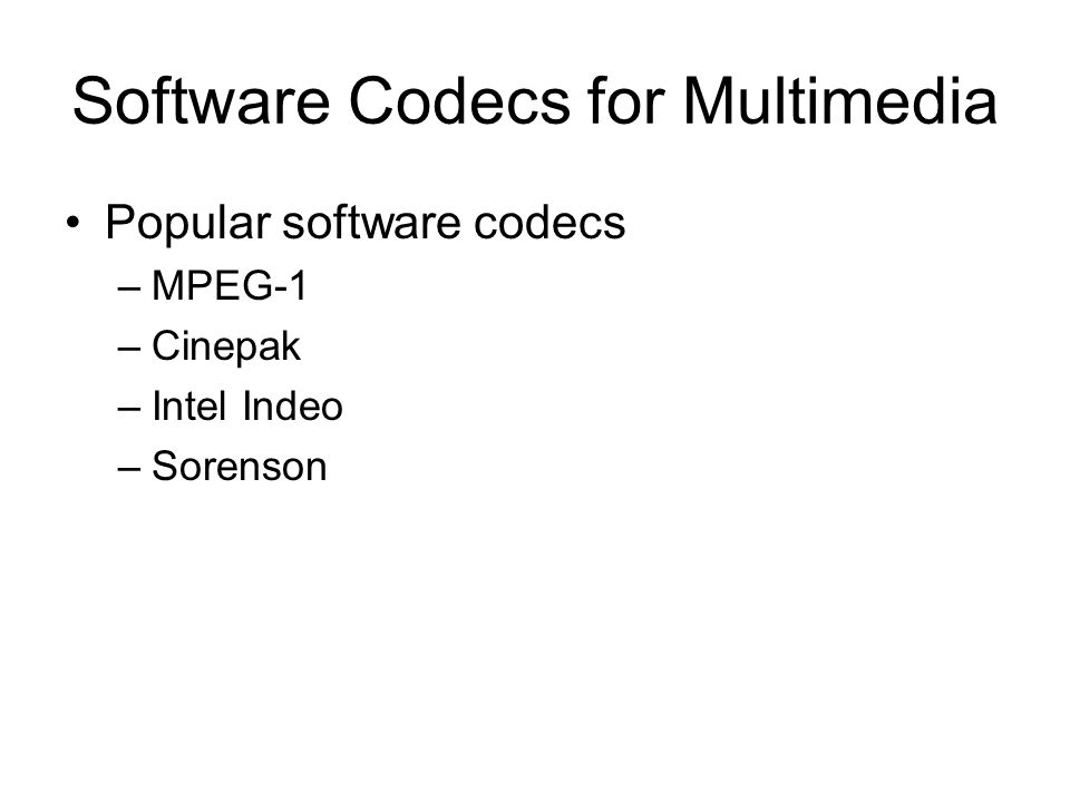 Software Codecs for Multimedia •Popular software codecs –MPEG-1 –Cinepak –Intel Indeo –Sorenson