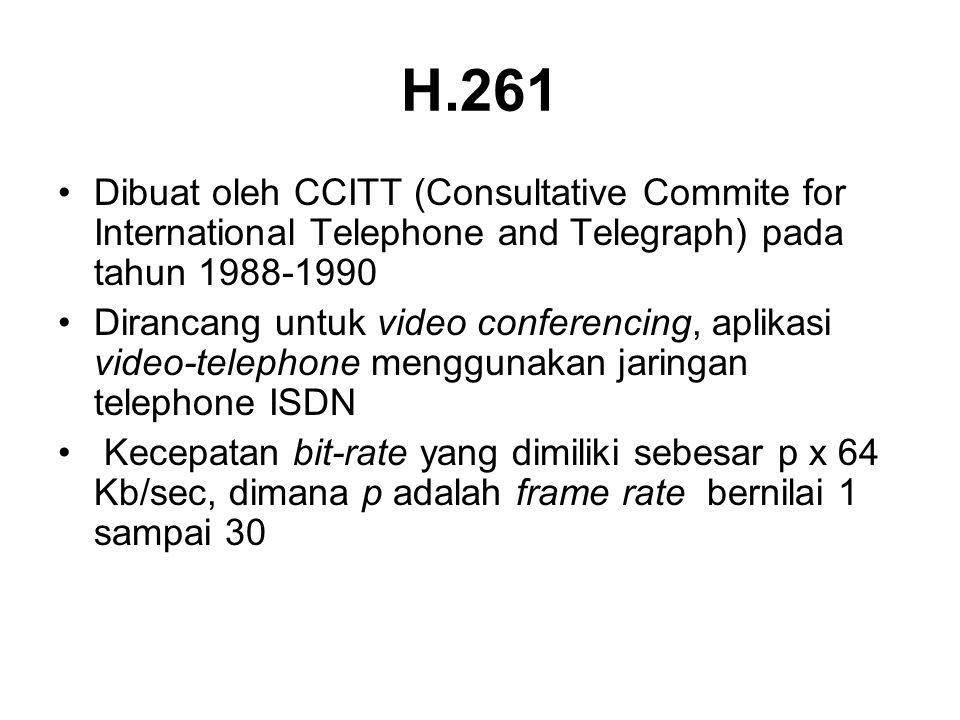 H.261 •Dibuat oleh CCITT (Consultative Commite for International Telephone and Telegraph) pada tahun 1988-1990 •Dirancang untuk video conferencing, aplikasi video-telephone menggunakan jaringan telephone ISDN • Kecepatan bit-rate yang dimiliki sebesar p x 64 Kb/sec, dimana p adalah frame rate bernilai 1 sampai 30