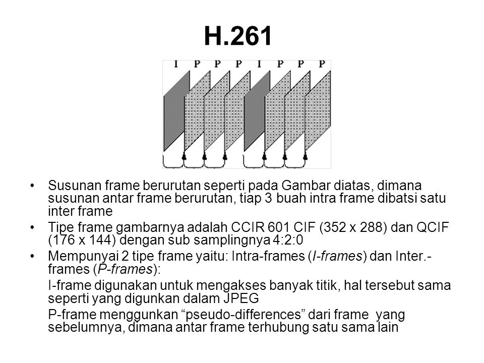 H.261 •Susunan frame berurutan seperti pada Gambar diatas, dimana susunan antar frame berurutan, tiap 3 buah intra frame dibatsi satu inter frame •Tipe frame gambarnya adalah CCIR 601 CIF (352 x 288) dan QCIF (176 x 144) dengan sub samplingnya 4:2:0 •Mempunyai 2 tipe frame yaitu: Intra-frames (I-frames) dan Inter.- frames (P-frames): I-frame digunakan untuk mengakses banyak titik, hal tersebut sama seperti yang digunkan dalam JPEG P-frame menggunkan pseudo-differences dari frame yang sebelumnya, dimana antar frame terhubung satu sama lain