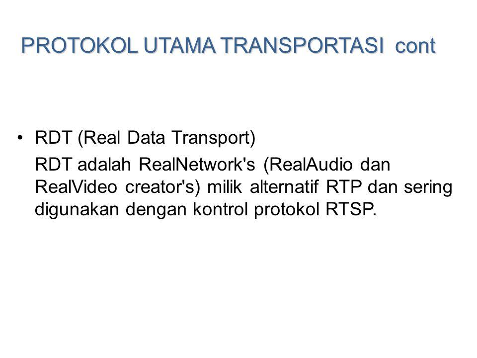 PROTOKOL UTAMA TRANSPORTASI cont •RDT (Real Data Transport) RDT adalah RealNetwork's (RealAudio dan RealVideo creator's) milik alternatif RTP dan seri