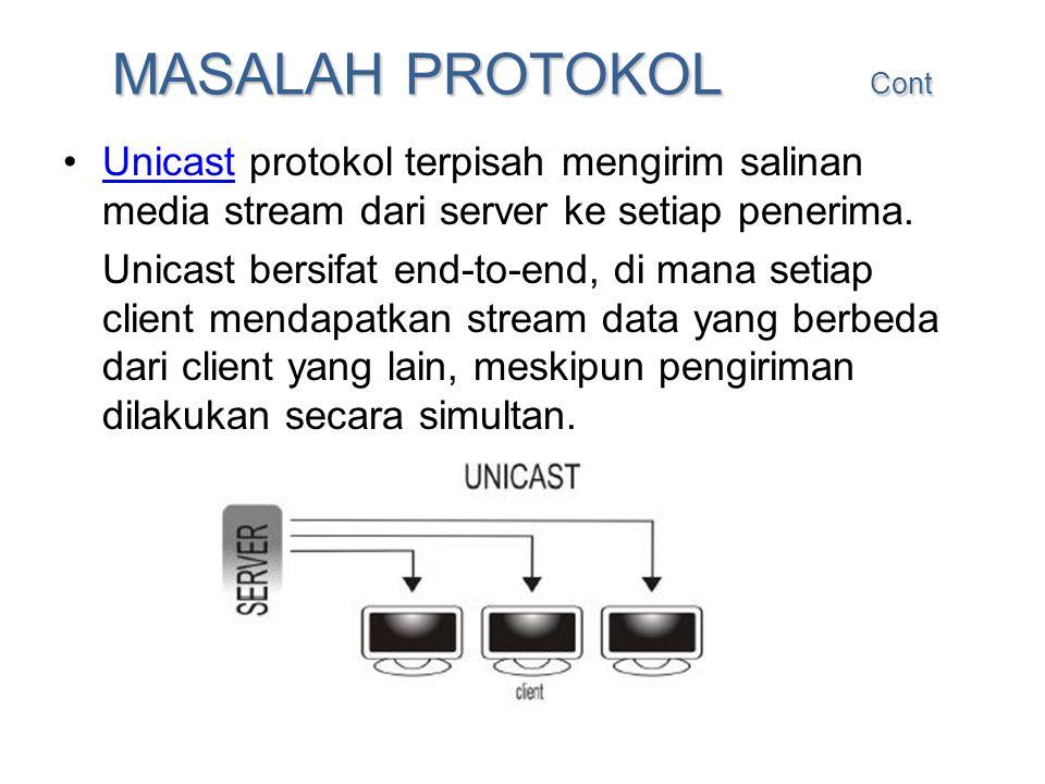 MASALAH PROTOKOL Cont •Unicast protokol terpisah mengirim salinan media stream dari server ke setiap penerima. Unicast Unicast bersifat end-to-end, di