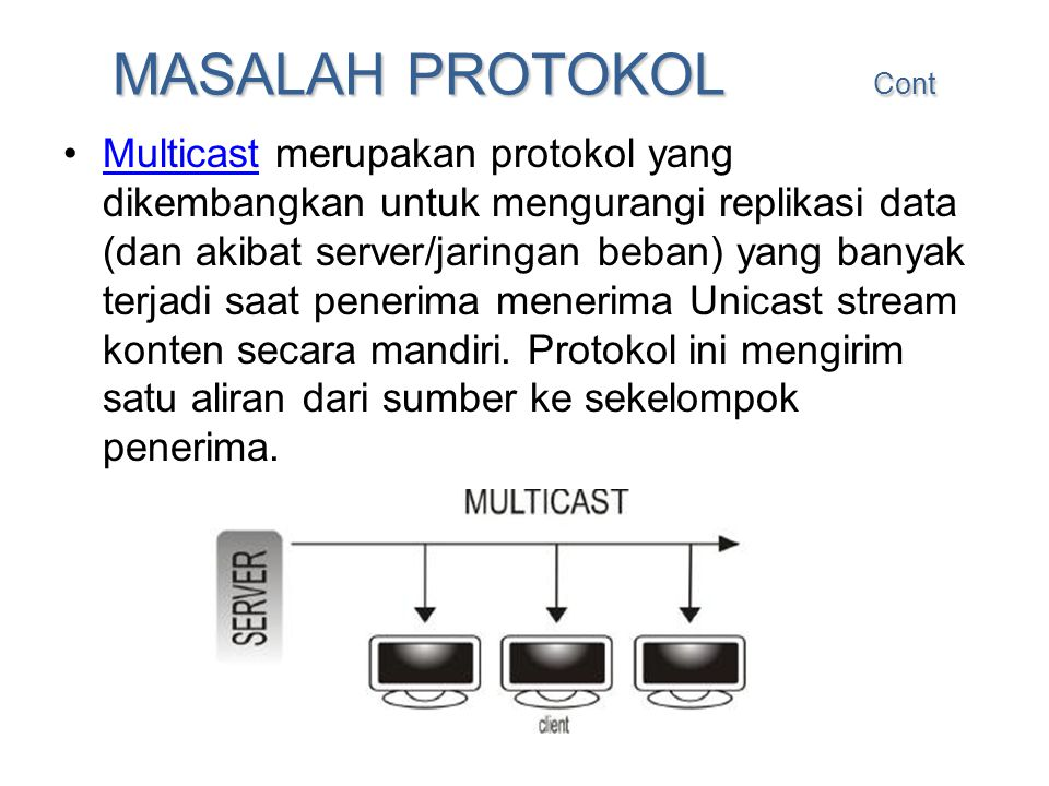 MASALAH PROTOKOL Cont •Multicast merupakan protokol yang dikembangkan untuk mengurangi replikasi data (dan akibat server/jaringan beban) yang banyak t