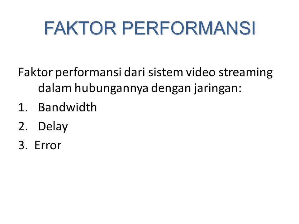 FAKTOR PERFORMANSI Faktor performansi dari sistem video streaming dalam hubungannya dengan jaringan: 1.Bandwidth 2.Delay 3. Error