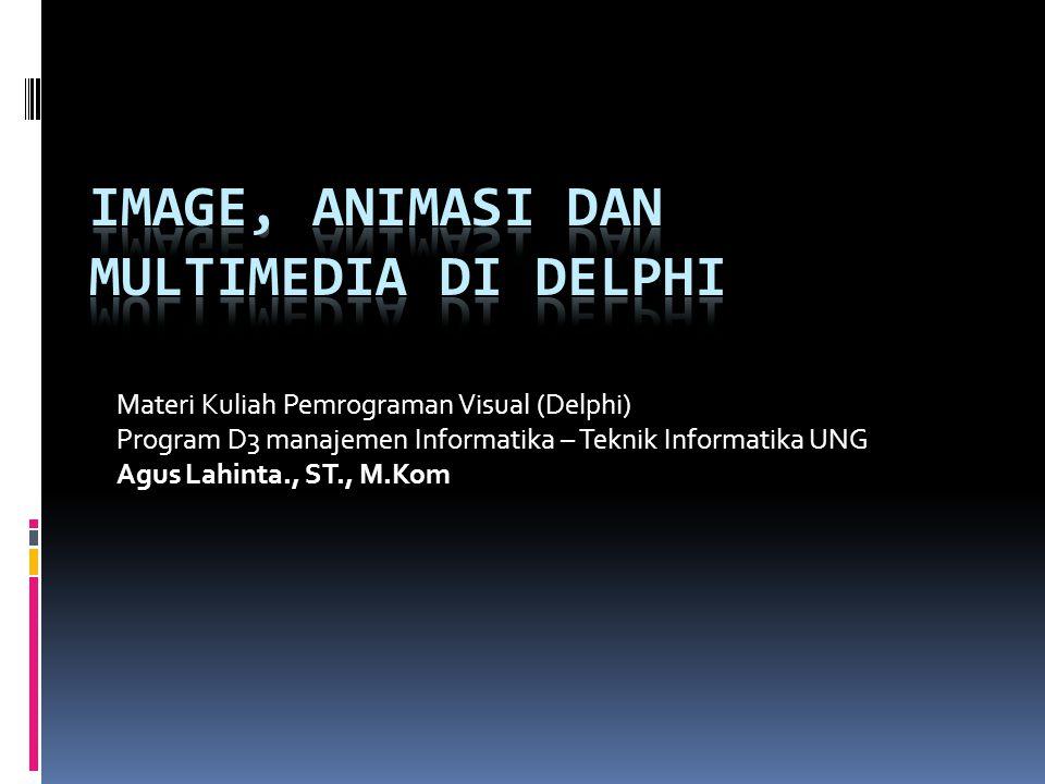 Materi Kuliah Pemrograman Visual (Delphi) Program D3 manajemen Informatika – Teknik Informatika UNG Agus Lahinta., ST., M.Kom