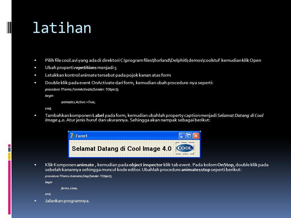 latihan  Pilih file cool.avi yang ada di direktori C:\program files\Borland\Delphi6\ demos\coolstuf kemudian klik Open  Ubah properti repetitions me