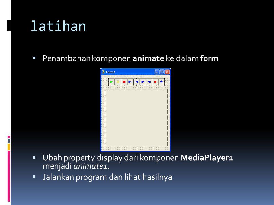 latihan  Penambahan komponen animate ke dalam form  Ubah property display dari komponen MediaPlayer1 menjadi animate1.  Jalankan program dan lihat